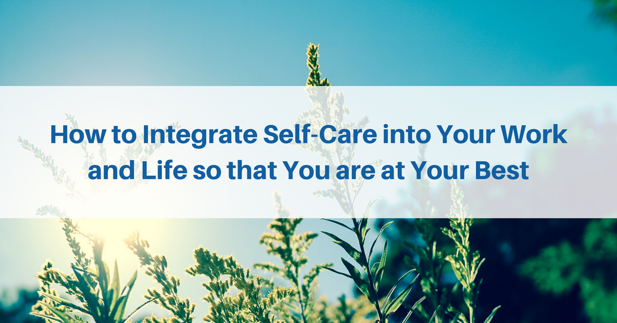How to Integrate Self-Care into Your Work and Life so that You are at Your Best