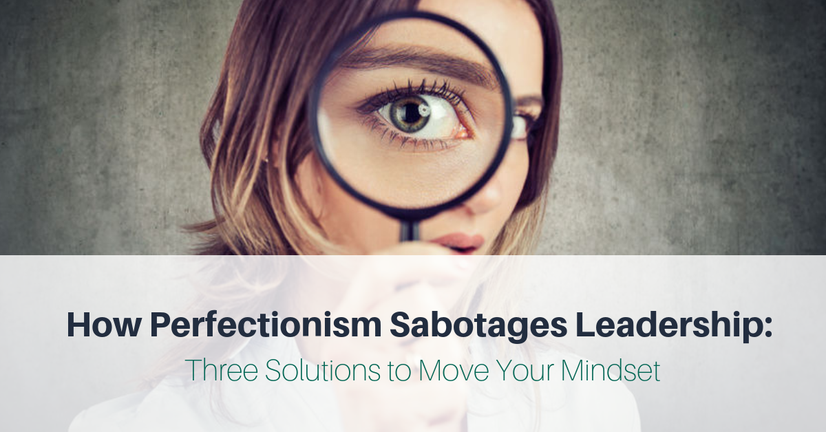 How Perfectionism Sabotages Leadership: Three Solutions to Move Your Mindset
